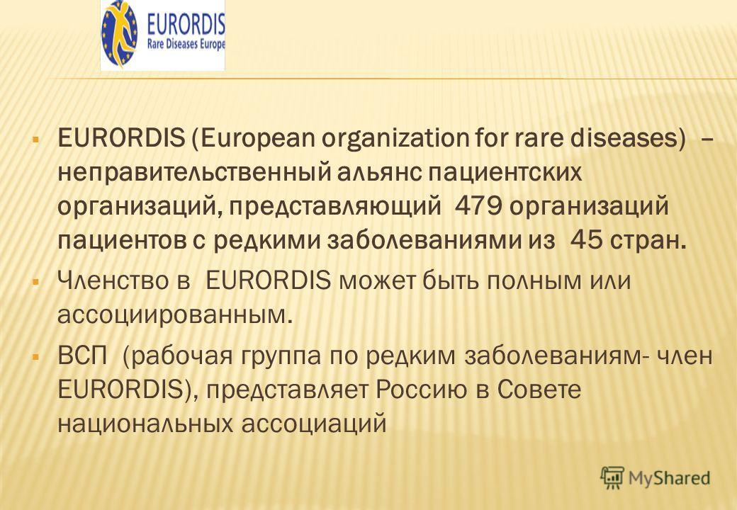 EURORDIS (European organization for rare diseases) – неправительственный альянс пациентских организаций, представляющий 479 организаций пациентов с редкими заболеваниями из 45 стран. Членство в EURORDIS может быть полным или ассоциированным. ВСП (раб