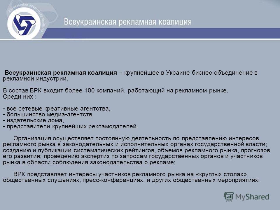Всеукраинская рекламная коалиция – крупнейшее в Украине бизнес-объединение в рекламной индустрии. В состав ВРК входит более 100 компаний, работающий на рекламном рынке. Среди них : - все сетевые креативные агентства, - большинство медиа-агентств, - и