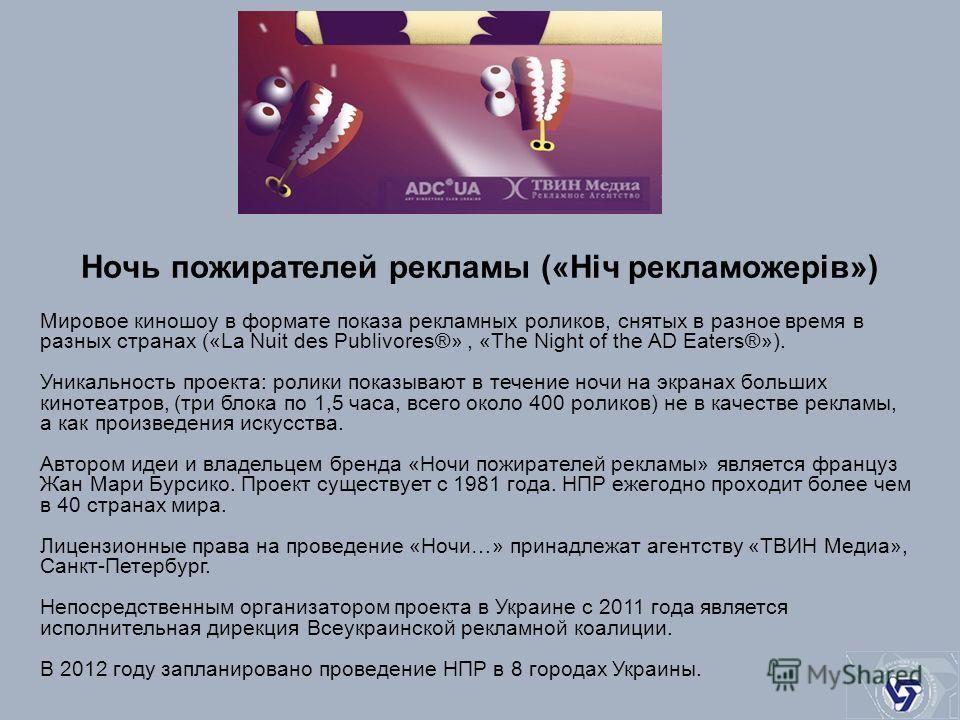Ночь пожирателей рекламы («Ніч рекламожерів») Мировое киношоу в формате показа рекламных роликов, снятых в разное время в разных странах («La Nuit des Publivores®», «The Night of the AD Eaters®»). Уникальность проекта: ролики показывают в течение ноч