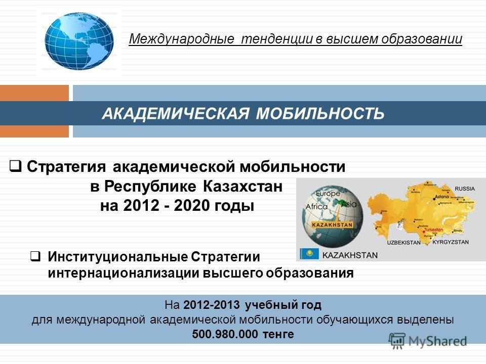 АКАДЕМИЧЕСКАЯ МОБИЛЬНОСТЬ Международные тенденции в высшем образовании Стратегия академической мобильности в Республике Казахстан на 2012 - 2020 годы На 2012-2013 учебный год для международной академической мобильности обучающихся выделены 500.980.00