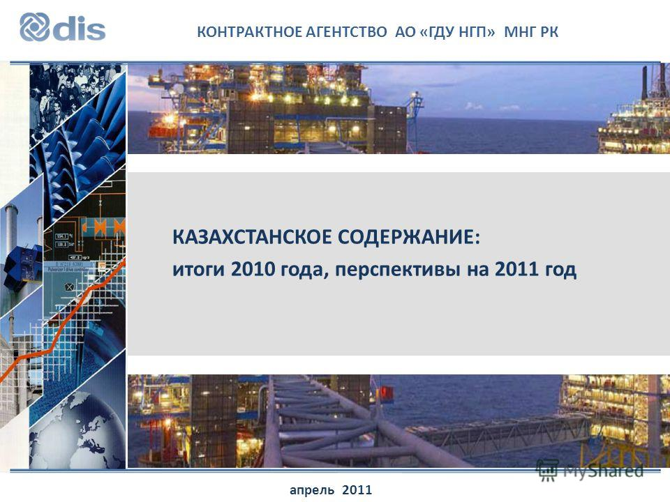 КОНТРАКТНОЕ АГЕНТСТВО АО «ГДУ НГП» МНГ РК КАЗАХСТАНСКОЕ СОДЕРЖАНИЕ: итоги 2010 года, перспективы на 2011 год апрель 2011