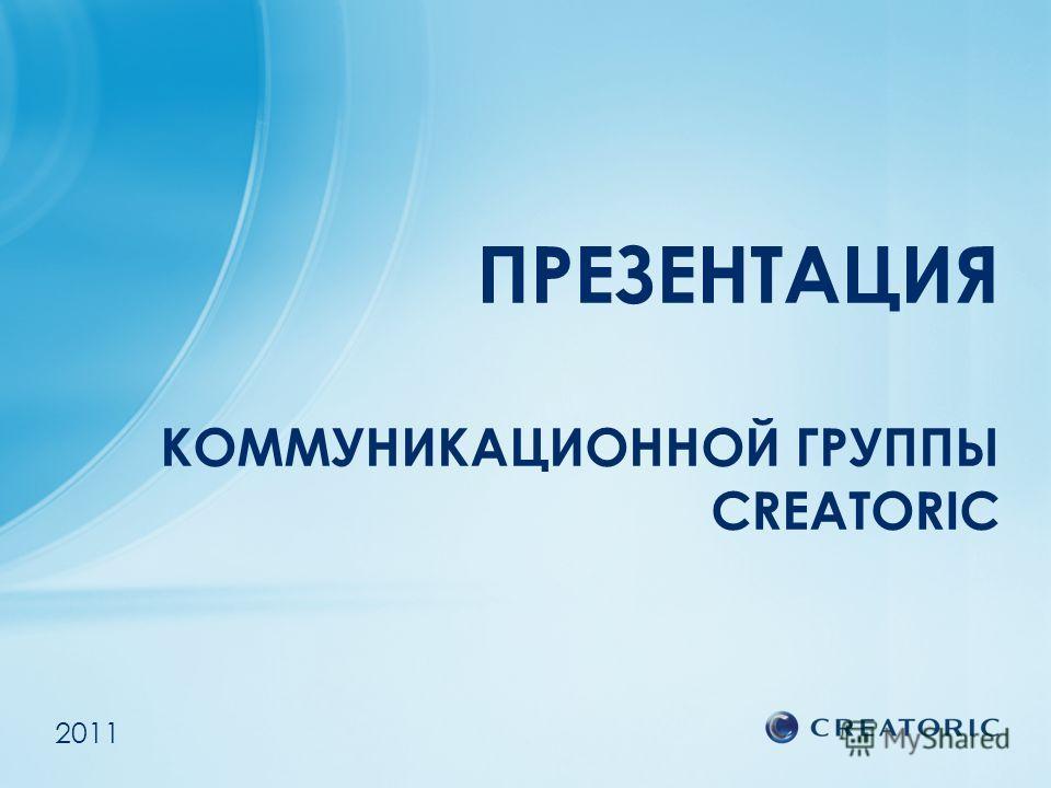 ПРЕЗЕНТАЦИЯ КОММУНИКАЦИОННОЙ ГРУППЫ CREATORIC 2011