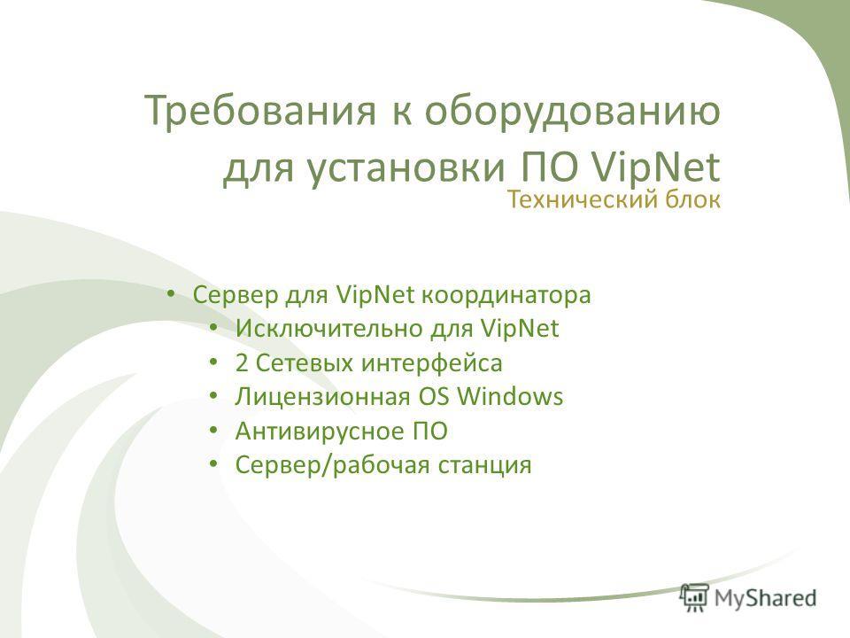 Требования к оборудованию для установки ПО VipNet Технический блок Сервер для VipNet координатора Исключительно для VipNet 2 Сетевых интерфейса Лицензионная OS Windows Антивирусное ПО Сервер/рабочая станция