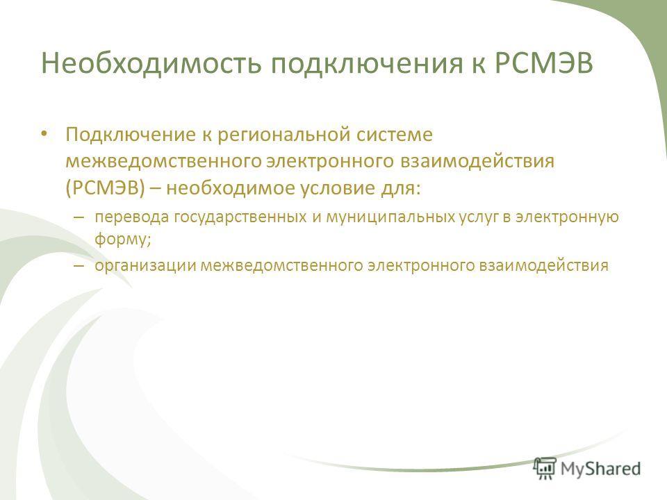 Необходимость подключения к РСМЭВ Подключение к региональной системе межведомственного электронного взаимодействия (РСМЭВ) – необходимое условие для: – перевода государственных и муниципальных услуг в электронную форму; – организации межведомственног