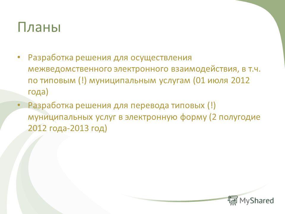 Планы Разработка решения для осуществления межведомственного электронного взаимодействия, в т.ч. по типовым (!) муниципальным услугам (01 июля 2012 года) Разработка решения для перевода типовых (!) муниципальных услуг в электронную форму (2 полугодие