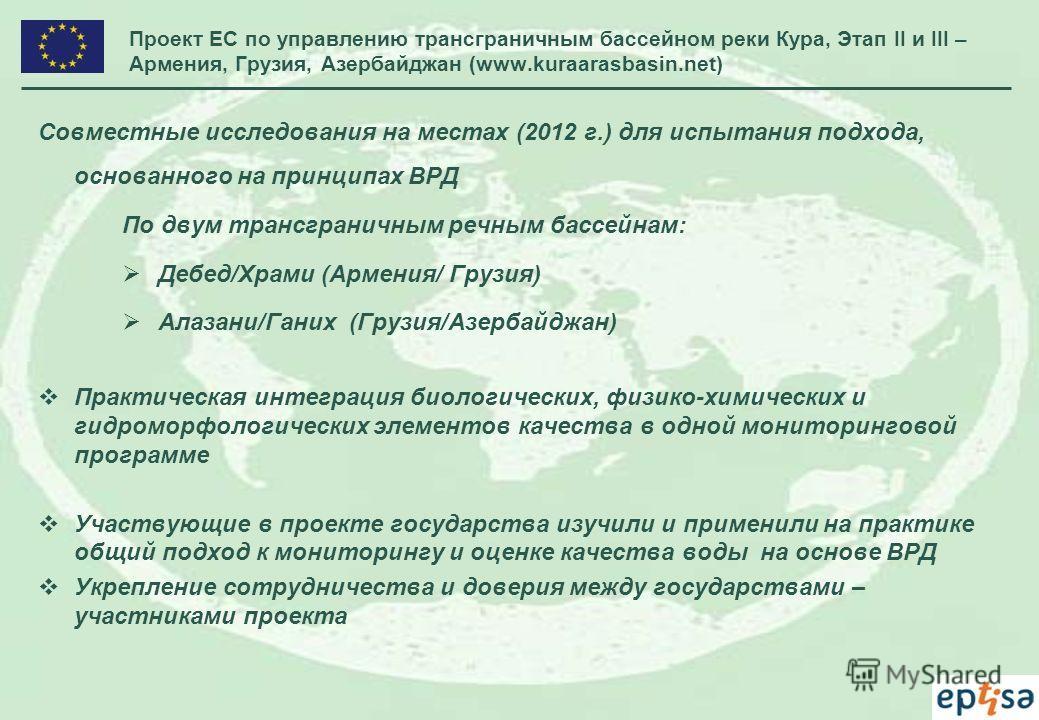 Проект ЕС по управлению трансграничным бассейном реки Кура, Этап II и III – Армения, Грузия, Азербайджан (www.kuraarasbasin.net) Совместные исследования на местах (2012 г.) для испытания подхода, основанного на принципах ВРД По двум трансграничным ре
