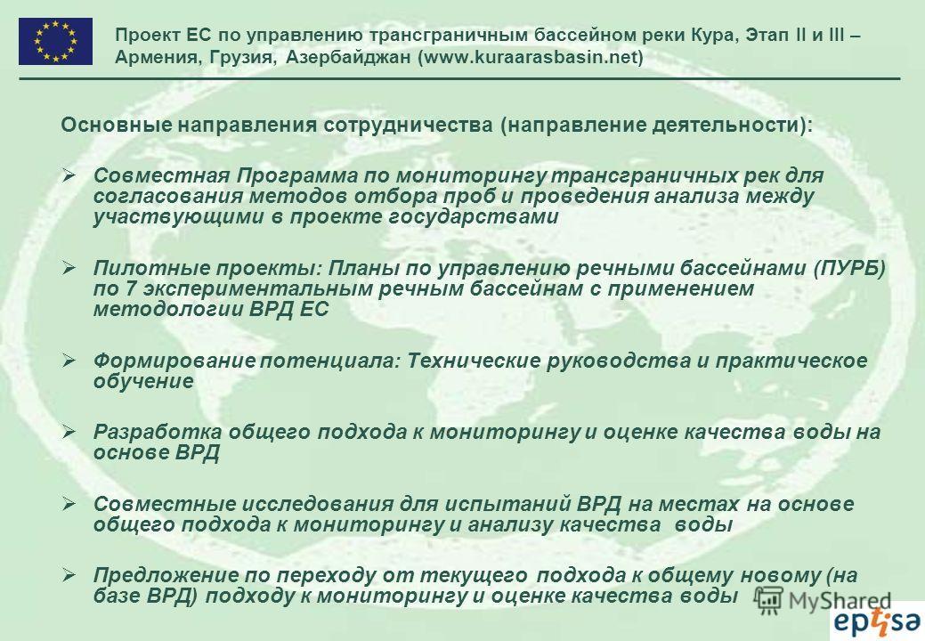 Проект ЕС по управлению трансграничным бассейном реки Кура, Этап II и III – Армения, Грузия, Азербайджан (www.kuraarasbasin.net) Основные направления сотрудничества (направление деятельности): Совместная Программа по мониторингу трансграничных рек дл