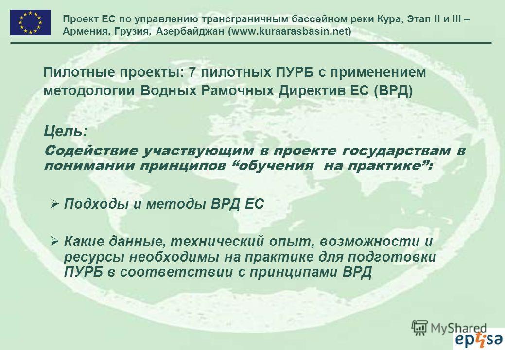 Проект ЕС по управлению трансграничным бассейном реки Кура, Этап II и III – Армения, Грузия, Азербайджан (www.kuraarasbasin.net) Пилотные проекты: 7 пилотных ПУРБ с применением методологии Водных Рамочных Директив ЕС (ВРД) Цель: Содействие участвующи