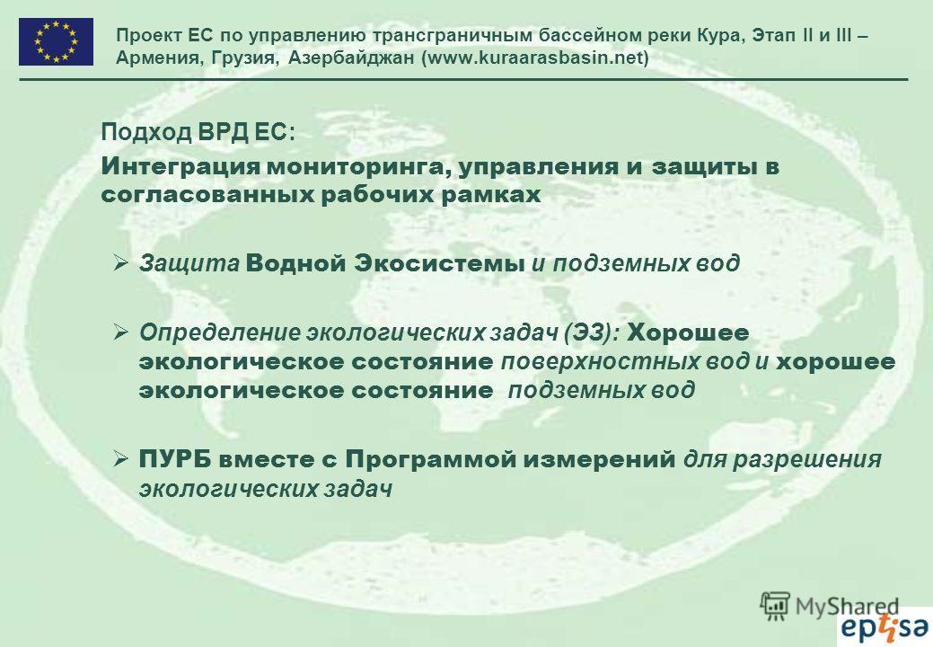 Проект ЕС по управлению трансграничным бассейном реки Кура, Этап II и III – Армения, Грузия, Азербайджан (www.kuraarasbasin.net) Подход ВРД ЕС: Интеграция мониторинга, управления и защиты в согласованных рабочих рамках Защита Водной Экосистемы и подз