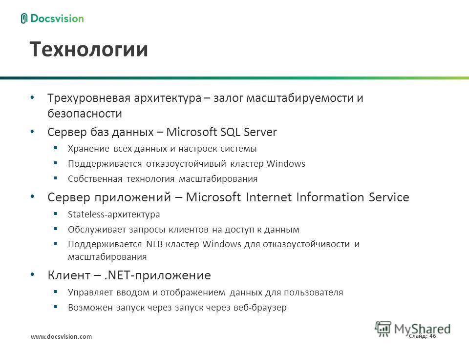 www.docsvision.com Слайд: 46 Технологии Трехуровневая архитектура – залог масштабируемости и безопасности Сервер баз данных – Microsoft SQL Server Хранение всех данных и настроек системы Поддерживается отказоустойчивый кластер Windows Собственная тех