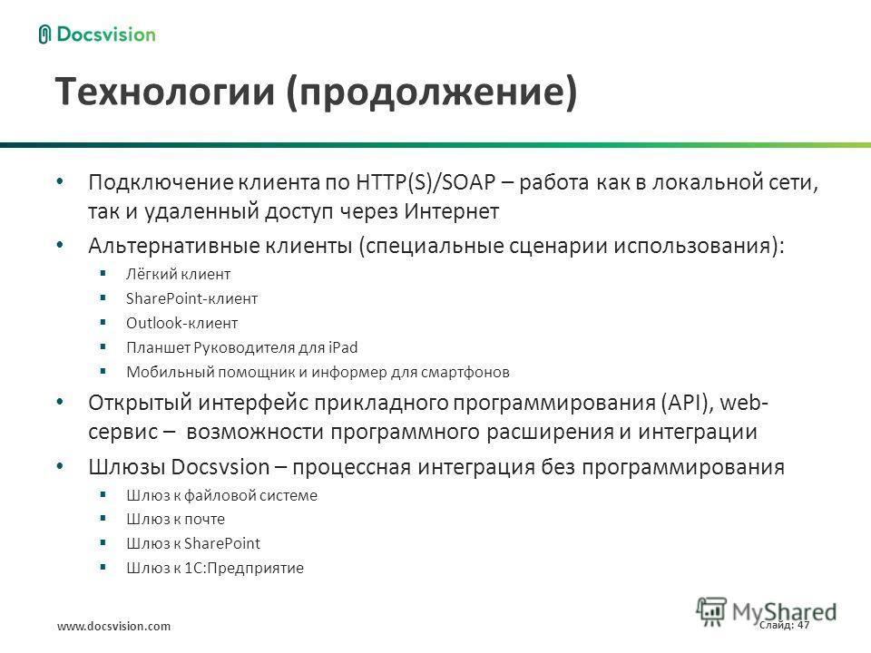 www.docsvision.com Слайд: 47 Технологии (продолжение) Подключение клиента по HTTP(S)/SOAP – работа как в локальной сети, так и удаленный доступ через Интернет Альтернативные клиенты (специальные сценарии использования): Лёгкий клиент SharePoint-клиен