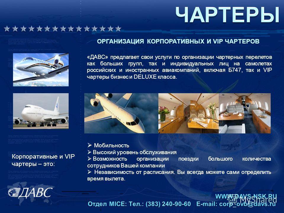 ОРГАНИЗАЦИЯ КОРПОРАТИВНЫХ И VIP ЧАРТЕРОВ «ДАВС» предлагает свои услуги по организации чартерных перелетов как больших групп, так и индивидуальных лиц на самолетах российских и иностранных авиакомпаний, включая Б747, так и VIP чартеры бизнес и DELUXE