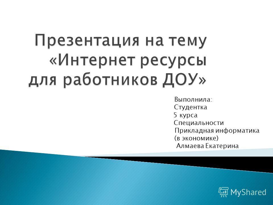 Выполнила: Студентка 5 курса Специальности Прикладная информатика (в экономике) Алмаева Екатерина