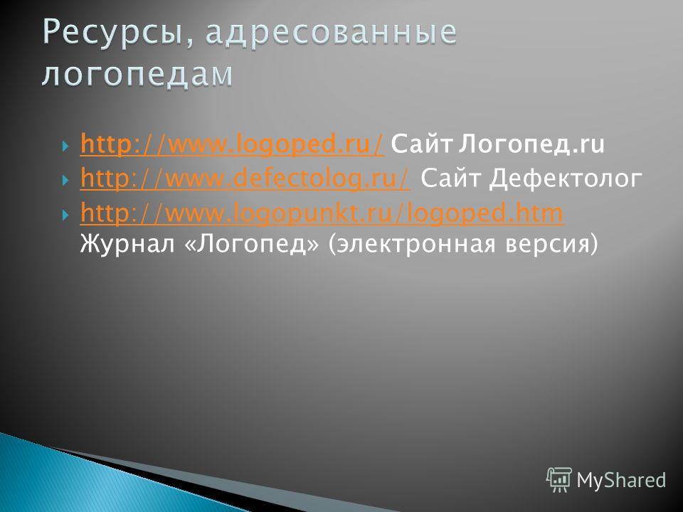 http://www.logoped.ru/ Сайт Логопед.ru http://www.logoped.ru/ http://www.defectolog.ru/ Сайт Дефектолог http://www.defectolog.ru/ http://www.logopunkt.ru/logoped.htm Журнал «Логопед» (электронная версия) http://www.logopunkt.ru/logoped.htm