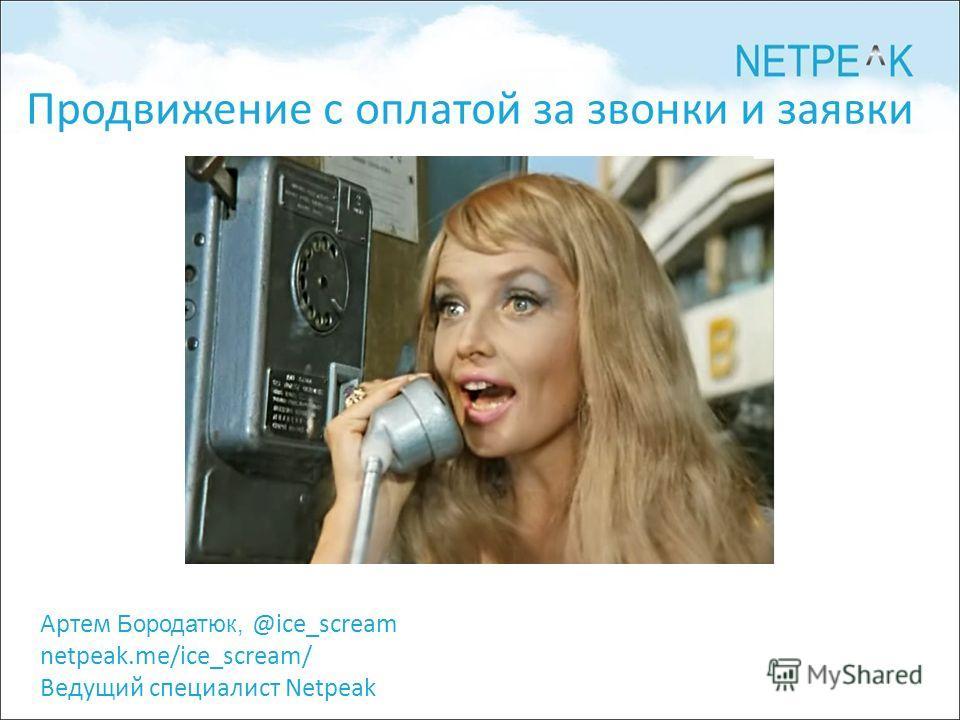 Артем Бородатюк, @ice_scream netpeak.me/ice_scream/ Ведущий специалист Netpeak Продвижение с оплатой за звонки и заявки