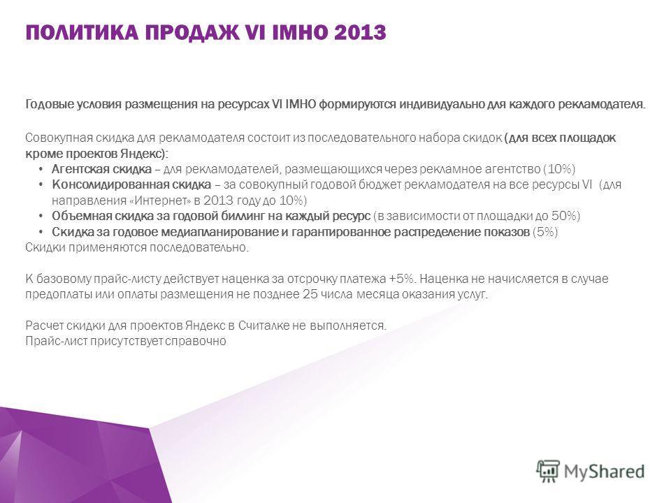 ` Годовые условия размещения на ресурсах VI IMHO формируются индивидуально для каждого рекламодателя. Совокупная скидка для рекламодателя состоит из последовательного набора скидок (для всех площадок кроме проектов Яндекс): Агентская скидка – для рек