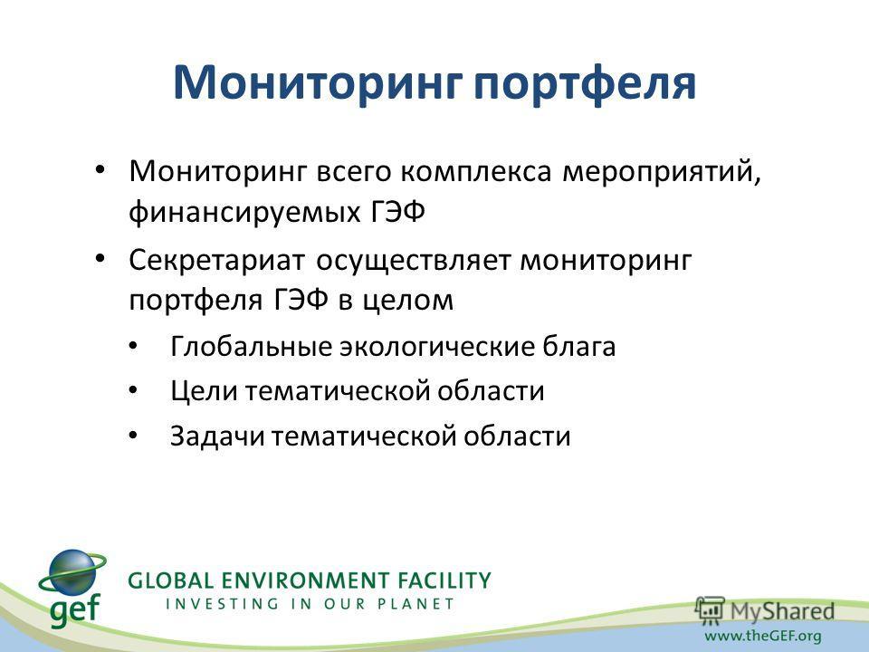Мониторинг портфеля Мониторинг всего комплекса мероприятий, финансируемых ГЭФ Секретариат осуществляет мониторинг портфеля ГЭФ в целом Глобальные экологические блага Цели тематической области Задачи тематической области