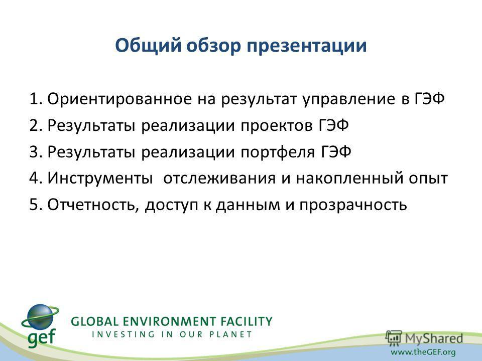 Общий обзор презентации 1.Ориентированное на результат управление в ГЭФ 2.Результаты реализации проектов ГЭФ 3.Результаты реализации портфеля ГЭФ 4.Инструменты отслеживания и накопленный опыт 5.Отчетность, доступ к данным и прозрачность