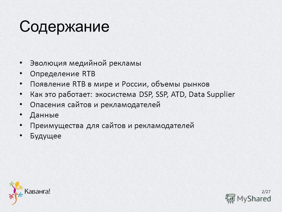 Содержание Эволюция медийной рекламы Определение RTB Появление RTB в мире и России, объемы рынков Как это работает: экосистема DSP, SSP, ATD, Data Supplier Опасения сайтов и рекламодателей Данные Преимущества для сайтов и рекламодателей Будущее 2/27