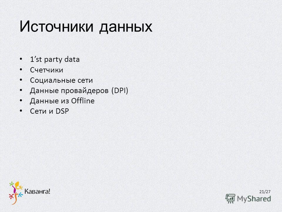 Источники данных 1st party data Счетчики Социальные сети Данные провайдеров (DPI) Данные из Offline Сети и DSP 21/27