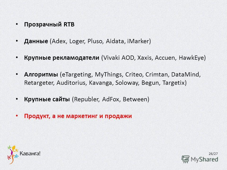 Прозрачный RTB Данные (Adex, Loger, Pluso, Aidata, iMarker) Крупные рекламодатели (Vivaki AOD, Xaxis, Accuen, HawkEye) Алгоритмы (eTargeting, MyThings, Criteo, Crimtan, DataMind, Retargeter, Auditorius, Kavanga, Soloway, Begun, Targetix) Крупные сайт