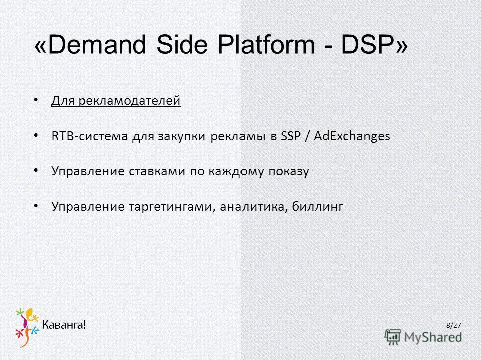 «Demand Side Platform - DSP» Для рекламодателей RTB-система для закупки рекламы в SSP / AdExchanges Управление ставками по каждому показу Управление таргетингами, аналитика, биллинг 8/27