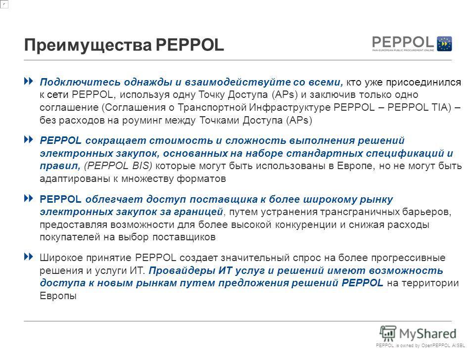 PEPPOL is owned by OpenPEPPOL AISBL Преимущества PEPPOL Подключитесь однажды и взаимодействуйте со всеми, кто уже присоединился к сети PEPPOL, используя одну Точку Доступа (APs) и заключив только одно соглашение (Соглашения о Транспортной Инфраструкт