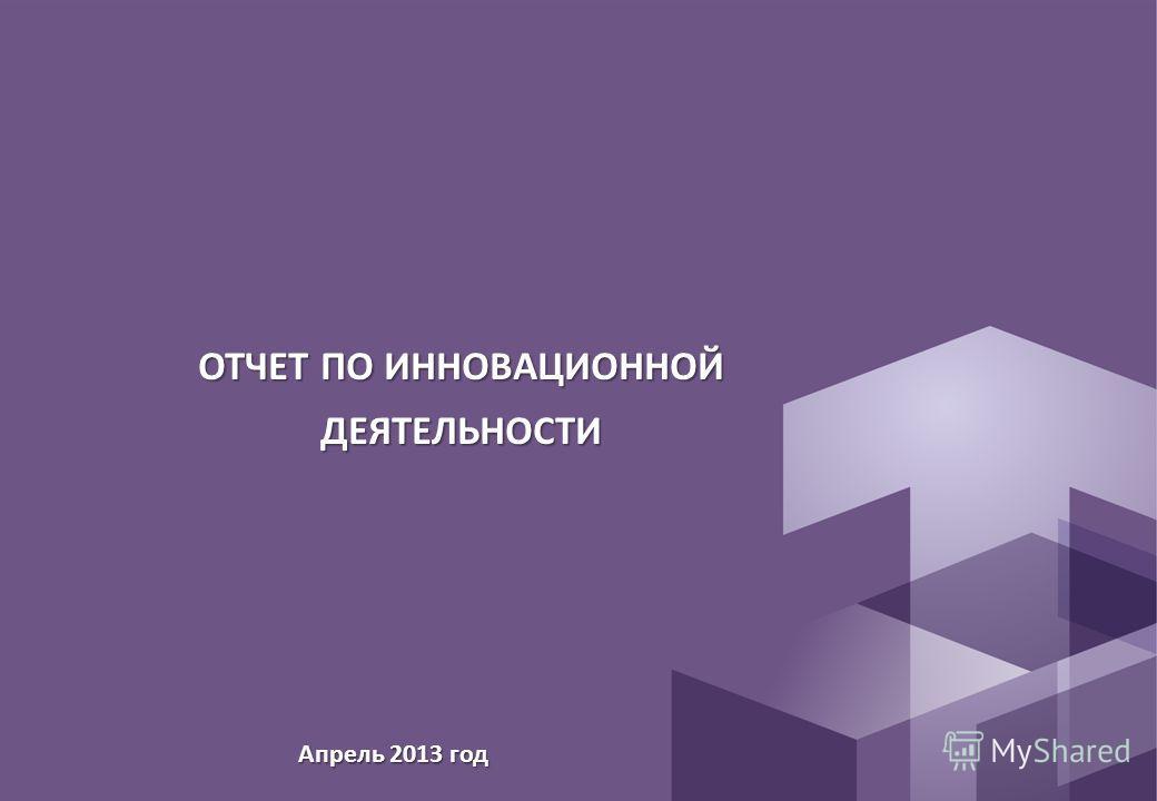 ОТЧЕТ ПО ИННОВАЦИОННОЙ ДЕЯТЕЛЬНОСТИ Апрель 2013 год