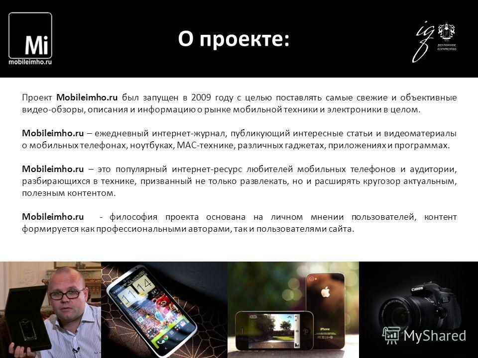 О проекте: Проект Mobileimho.ru был запущен в 2009 году с целью поставлять самые свежие и объективные видео-обзоры, описания и информацию о рынке мобильной техники и электроники в целом. Mobileimho.ru – ежедневный интернет-журнал, публикующий интерес