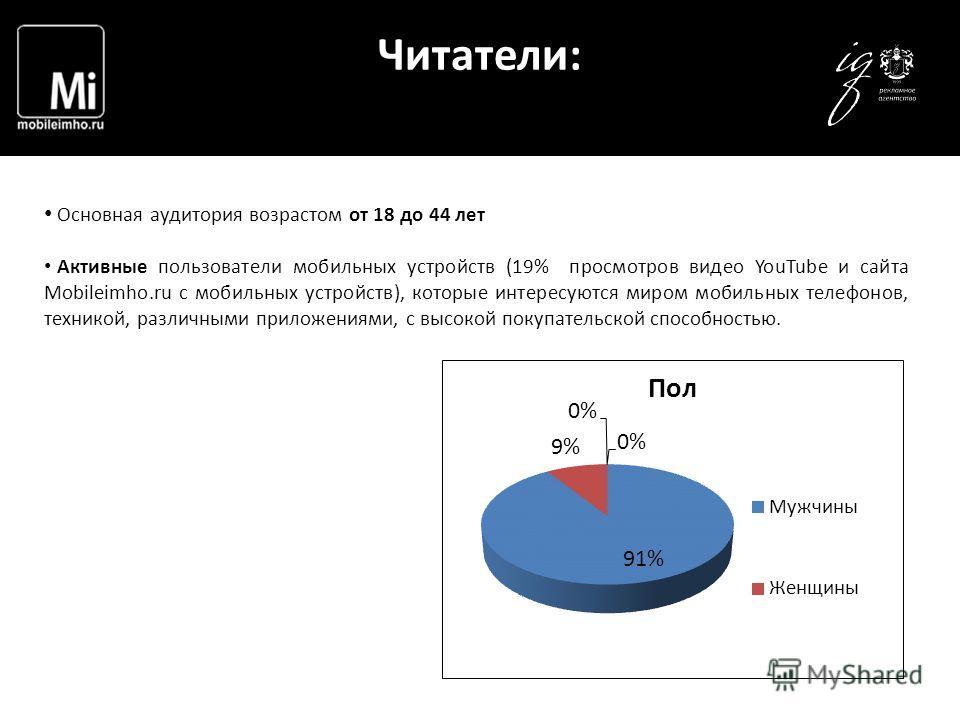 Читатели: Основная аудитория возрастом от 18 до 44 лет Активные пользователи мобильных устройств (19% просмотров видео YouTube и сайта Mobileimho.ru с мобильных устройств), которые интересуются миром мобильных телефонов, техникой, различными приложен
