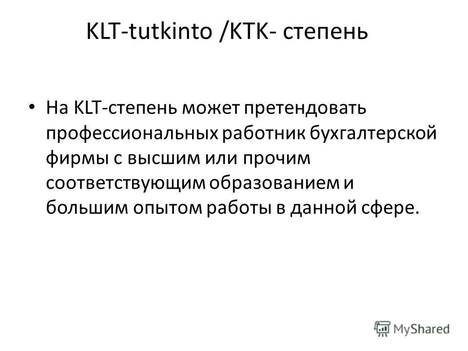 KLT-tutkinto /KTK- степень На KLT-степень может претендовать профессиональных работник бухгалтерской фирмы с высшим или прочим соответствующим образованием и большим опытом работы в данной сфере.