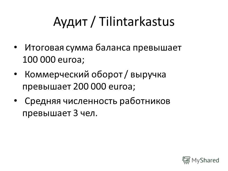Аудит / Tilintarkastus Итоговая сумма баланса превышает 100 000 euroa; Коммерческий оборот / выручка превышает 200 000 euroa; Средняя численность работников превышает 3 чел.