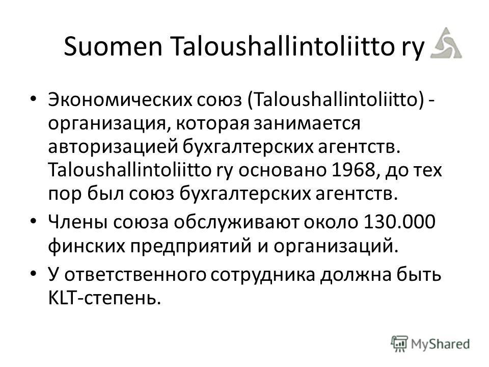 Suomen Taloushallintoliitto ry Экономических союз (Taloushallintoliitto) - организация, которая занимается авторизацией бухгалтерских агентств. Taloushallintoliitto ry основано 1968, до тех пор был союз бухгалтерских агентств. Члены союза обслуживают