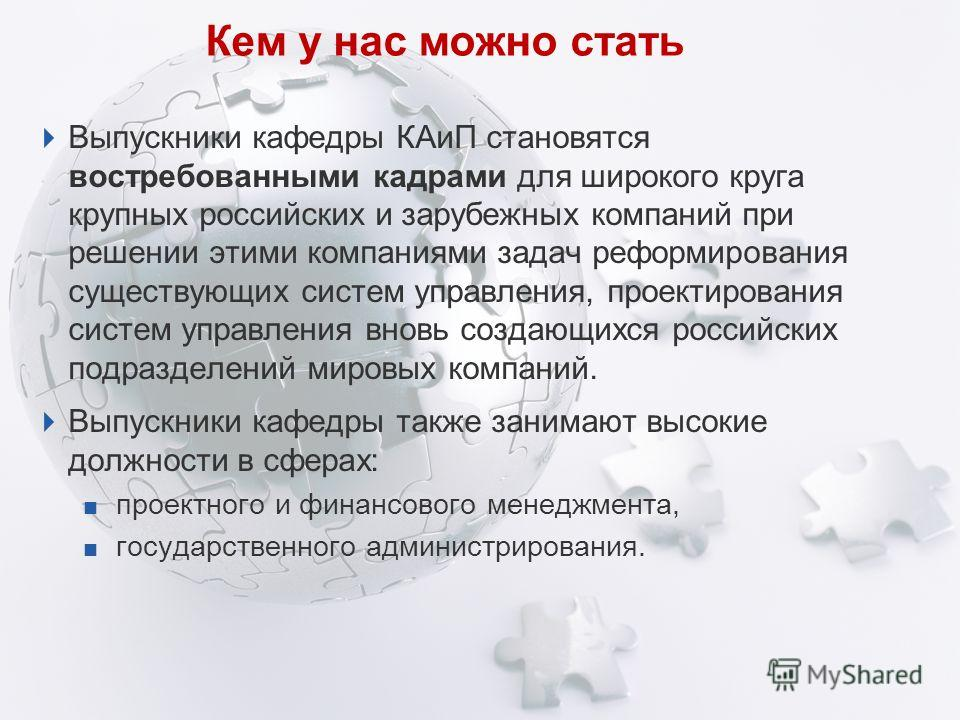 Кем у нас можно стать Выпускники кафедры КАиП становятся востребованными кадрами для широкого круга крупных российских и зарубежных компаний при решении этими компаниями задач реформирования существующих систем управления, проектирования систем управ