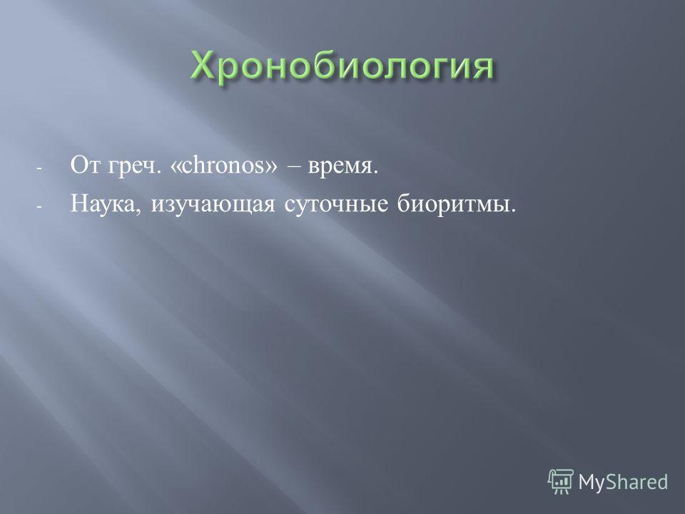 - От греч. «chronos» – время. - Наука, изучающая суточные биоритмы.