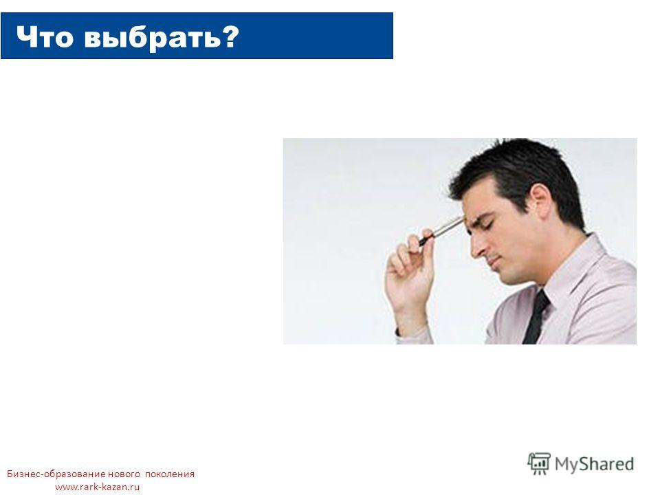 Что выбрать? Бизнес-образование нового поколения www.rark-kazan.ru