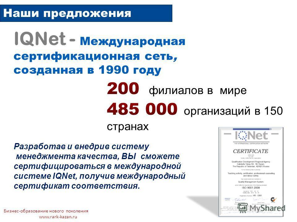Наши предложения Бизнес-образование нового поколения www.rark-kazan.ru IQNet - Международная сертификационная сеть, созданная в 1990 году Разработав и внедрив систему менеджмента качества, ВЫ сможете сертифицироваться в международной системе IQNet, п