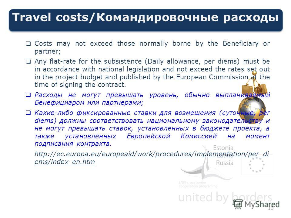 Travel costs/Командировочные расходы Costs may not exceed those normally borne by the Beneficiary or partner; Any flat-rate for the subsistence (Daily allowance, per diems) must be in accordance with national legislation and not exceed the rates set