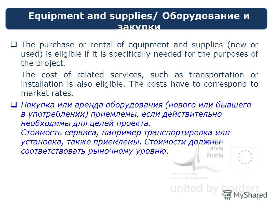 Equipment and supplies/ Оборудование и закупки The purchase or rental of equipment and supplies (new or used) is eligible if it is specifically needed for the purposes of the project. The cost of related services, such as transportation or installati