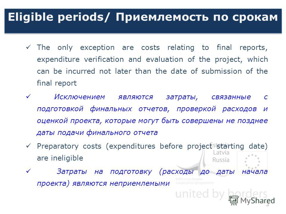 Eligible periods/ Приемлемость по срокам The only exception are costs relating to final reports, expenditure verification and evaluation of the project, which can be incurred not later than the date of submission of the final report Исключением являю