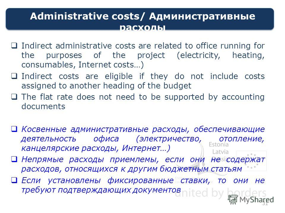 Administrative costs/ Административные расходы Indirect administrative costs are related to office running for the purposes of the project (electricity, heating, consumables, Internet costs…) Indirect costs are eligible if they do not include costs a