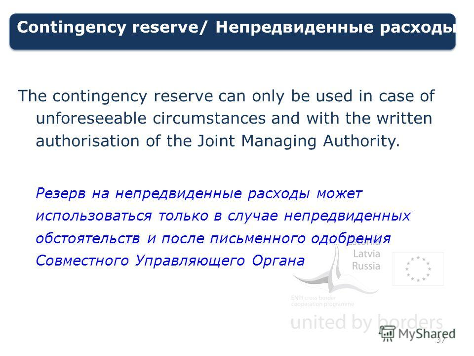 Contingency reserve/ Непредвиденные расходы The contingency reserve can only be used in case of unforeseeable circumstances and with the written authorisation of the Joint Managing Authority. Резерв на непредвиденные расходы может использоваться толь