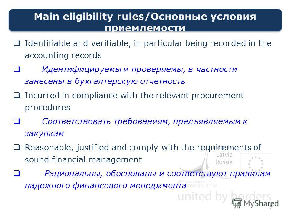 Main eligibility rules/Основные условия приемлемости Identifiable and verifiable, in particular being recorded in the accounting records Идентифицируемы и проверяемы, в частности занесены в бухгалтерскую отчетность Incurred in compliance with the rel