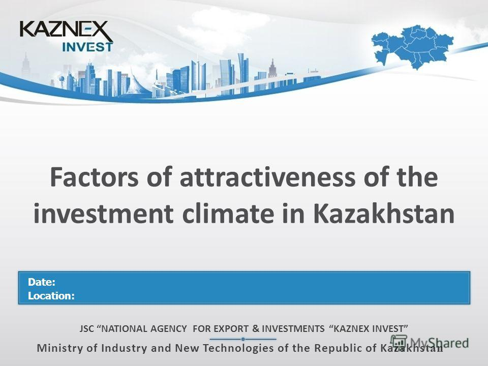 Factors of attractiveness of the investment climate in Kazakhstan JSC NATIONAL AGENCY FOR EXPORT & INVESTMENTS KAZNEX INVEST Ministry of Industry and New Technologies of the Republic of Kazakhs tan Date: Location: