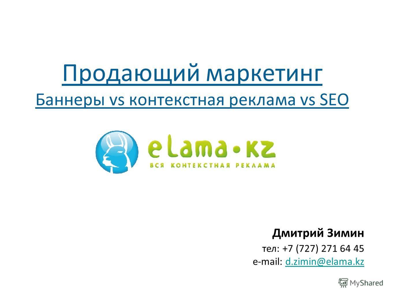 Дмитрий Зимин тел: +7 (727) 271 64 45 e-mail: d.zimin@elama.kzd.zimin@elama.kz Продающий маркетинг Баннеры vs контекстная реклама vs SEO