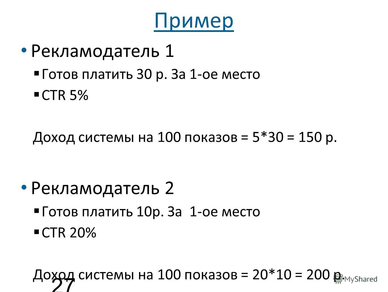 Пример Рекламодатель 1 Готов платить 30 р. За 1-ое место CTR 5% Доход системы на 100 показов = 5*30 = 150 р. Рекламодатель 2 Готов платить 10р. За 1-ое место CTR 20% Доход системы на 100 показов = 20*10 = 200 р. 27