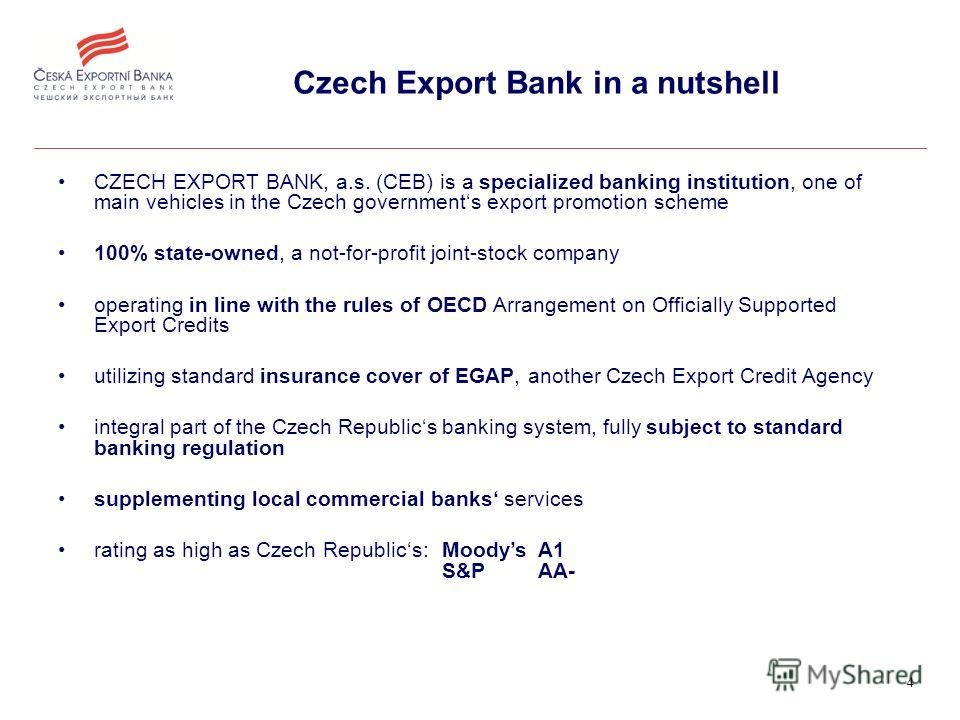 4 Czech Export Bank in a nutshell CZECH EXPORT BANK, a.s. (CEB) is a specialized banking institution, one of main vehicles in the Czech governments export promotion scheme 100% state-owned, a not-for-profit joint-stock company operating in line with