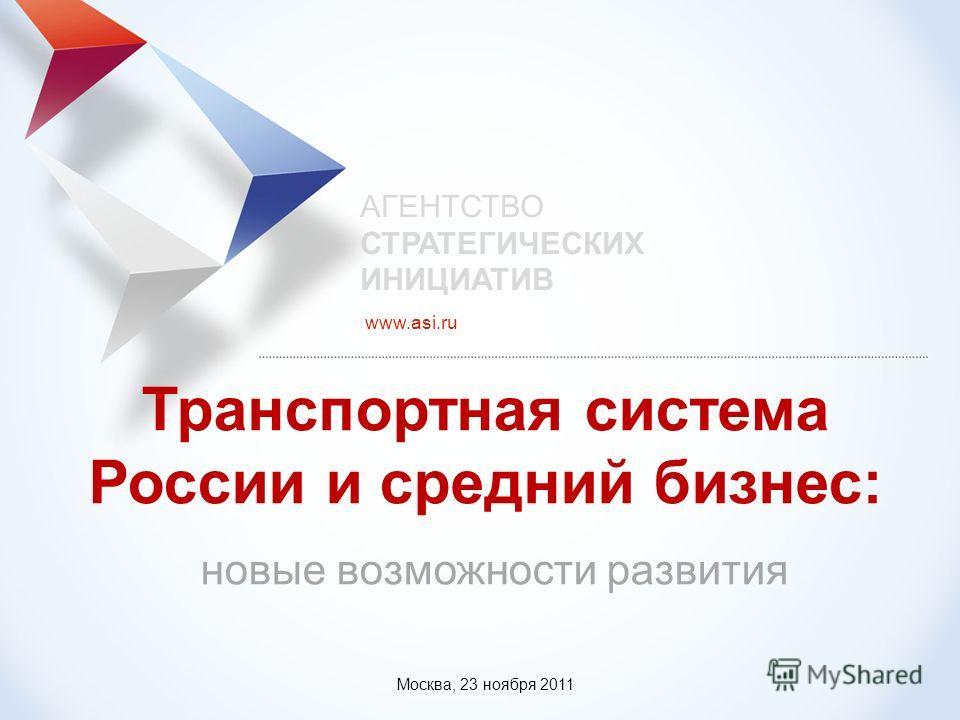 www.asi.ru Транспортная система России и средний бизнес: новые возможности развития АГЕНТСТВО СТРАТЕГИЧЕСКИХ ИНИЦИАТИВ Москва, 23 ноября 2011