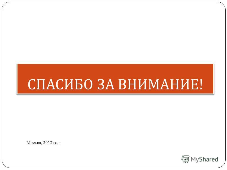 СПАСИБО ЗА ВНИМАНИЕ ! Москва, 2012 год