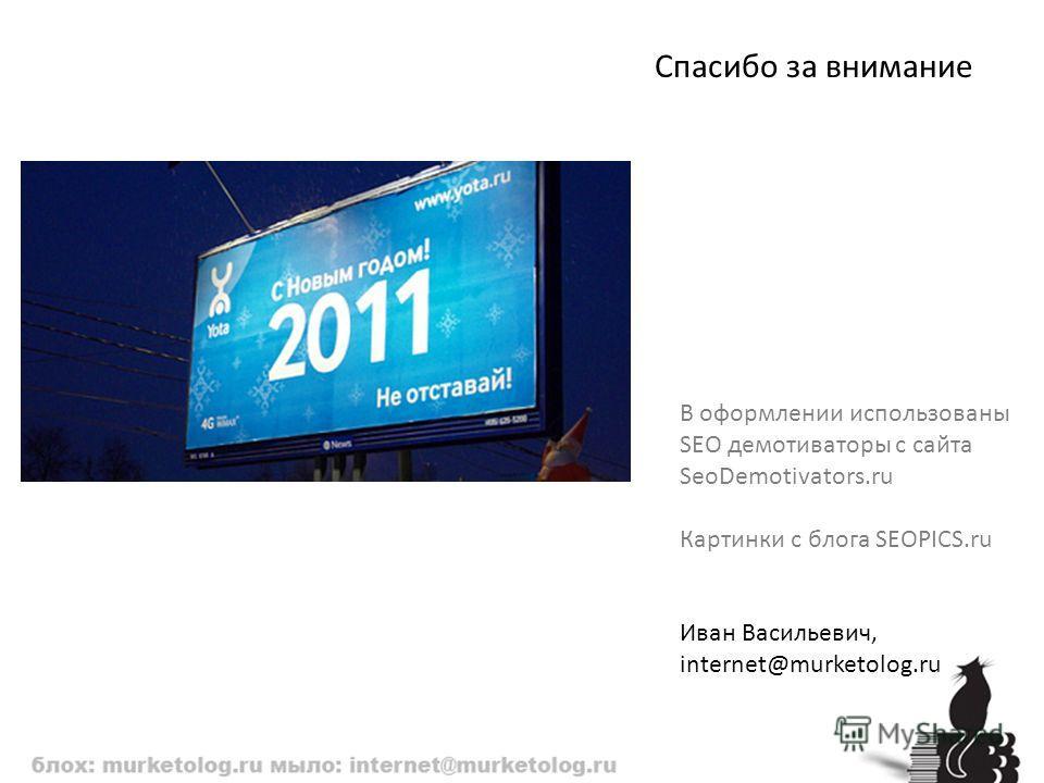 Спасибо за внимание В оформлении использованы SEO демотиваторы с сайта SeoDemotivators.ru Картинки с блога SEOPICS.ru Иван Васильевич, internet@murketolog.ru